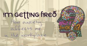 I'm getting fired how anxiety affects me in the workplace